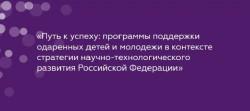 Участие ТП «БиоТех2030» в конференции «Путь к успеху: программы поддержки одаренных детей и молодежи в контексте стратегии научно-технологического развития Российской Федерации»