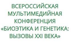 ВСЕРОССИЙСКАЯ МУЛЬТИМЕДИЙНАЯ КОНФЕРЕНЦИЯ «БИОЭТИКА И ГЕНЕТИКА: ВЫЗОВЫ XXI ВЕКА»