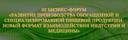 СОСТОЯЛСЯ III БИЗНЕС–ФОРУМ «РАЗВИТИЕ ПРОИЗВОДСТВА ОБОГАЩЁННОЙ И СПЕЦИАЛИЗИРОВАННОЙ ПИЩЕВОЙ ПРОДУКЦИИ – НОВЫЙ ФОРМАТ ВЗАИМОДЕЙСТВИЯ ИНДУСТРИИ И МЕДИЦИНЫ»